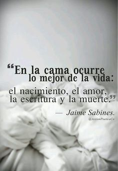 "JAIME  SABINES  |   #JaimeSabines    | "" THE BEST OF LIFE HAPPEN ON THE BED :    TO BE BORN,TO LOVE,TO WRITE AND         TO DIE..."""