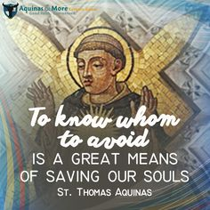 """""""To know whom to avoid is a great means of saving our souls."""" --St. Thomas Aquinas"""