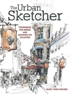 The Urban Sketcher: Techniques for Seeing and Drawing on Location
