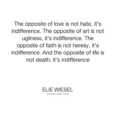 """Elie Wiesel - """"The opposite of love is not hate, it's indifference. The opposite of art is not ugliness,..."""". inspirational, philosophy, hate, activism, apathy, indifference, opposite, love"""
