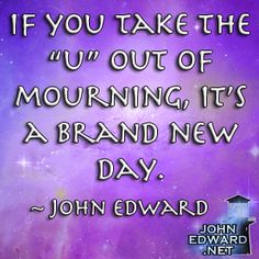 "If You Take The ""U"" Out Of Mourning, It's A Brand New Day. - John Edward"