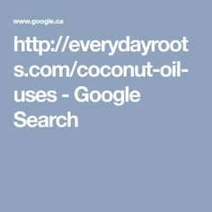 http://everydayroots.com/coconut-oil-uses - Google Search