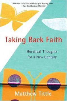 "Taking Back Faith: Heretical Thoughts for a New Century by Matthew Tittle. ""Matt Tittle is a preacher who has been touched with the ability to provide it all: ideas that allow the purpose of one's life to emerge, stories that stretch one to deeper spirit, and wisdom gained from the insights of his own living. We are fortunate to have this budding new preacher in our midst. He is helping us to grow into our best selves!""  —Reverend Dr. Lee Barker, president, Meadville Lombard Theological School"