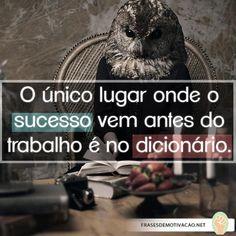 O único lugar onde o sucesso vem antes do trabalho é no dicionário!
