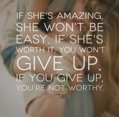 If she's amazing, she won't be easy. If she's worth it, you won't give up. If you give up, you're not worthy. #relationships #quotes