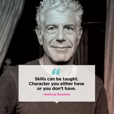 """Skills can be taught. Character you either have or you don't have"" — Anthony Bourdain."