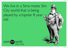 We live in a Sims meets Sim City world that is being played by a bipolar 8 year old. | Somewhat Topical Ecard | someecards.com