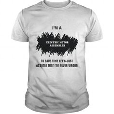 Awesome Tee I AM ELECTRIC MOTOR ASSEMBLER To Save Time Let's Just Assume That I'm Never Wrong T shirts