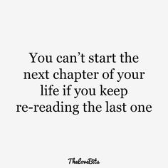 """100 Inspirational Quotes About Moving On and Letting Go Quotes - Page 9 of 10 You can't start the next chapter of your life if you keep re-reading the last one"""" Break Up Quotes And Moving On, Moving On Quotes Letting Go, Quotes About Moving On In Life, Go For It Quotes, New Quotes, True Quotes, Words Quotes, Quotes To Live By, Inspirational Quotes"""