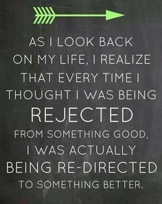 Every time I thought I was being rejected from something good, I was actually being re-directed to something better.