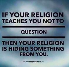 If your religion teaches you not to question, then your religion has something to hide from you.