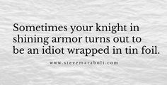 Sometimes your knight in shining armor turns out to be an idiot wrapped in tin foil. -Steve Maraboli