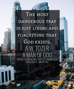 A W Tozer: the most dangerous trap is just living and forgetting that God exists. Christian Living, Christian Life, Christian Quotes, Aw Tozer Quotes, Faith Quotes, Godly Quotes, Lds Quotes, Qoutes, Inspirational Quotes