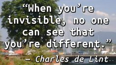 """When you're invisible, no one can see that you're different."" — Charles de Lint"
