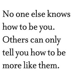 No one else knows how to be you.  Others can only tell you how to be more like them.