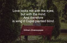 Love looks not with the eyes, but with the mind, And therefore is wing'd Cupid painted blind. - William Shakespeare