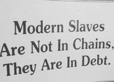 Modern Slaves are not in chains. They are in Debt. Aside from the current slavery in the middle-east. Any kind of slavery isn't for intelligent people. Financial Quotes, Financial Peace, Financial Success, Great Quotes, Quotes To Live By, Life Quotes, Life Memes, Motivational Quotes, Inspirational Quotes