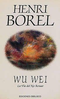 Wu Wei de Henri Borel editado por Obelisco. Wu Wei es una de esas pequeñas obras maestras de la literatura espiritual que se leen y releen con emoción. El protagonista entra en contacto con un viejo sabio, Lao-Tzú, que le comunicará una influencia espiritual y le introducirá en los misterios del Tao.