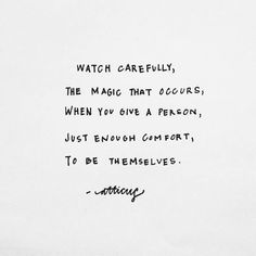 """""""Watch carefully, the magic that occurs, when you give a person, just enough comfort, to be themselves."""" - Atticus ♥"""