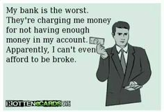 My bank is the worst....laughing at this but so true for many of us out here!!  Humor is a way, for me, to get by and glad I have it.