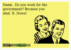 Rottenecards - Damn.. Do you work for the  government? Because you  shut. It. Down!