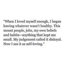 When I loved myself enough, I began leaving whatever wasn't healthy. This meant people, jobs, my own beliefs and habits - anything that kept me small. My judgement called it disloyal. Now I see it as self-loving. Self love is the best love. Now Quotes, Self Love Quotes, Great Quotes, Words Quotes, Wise Words, Quotes To Live By, Motivational Quotes, Inspirational Quotes, Sayings