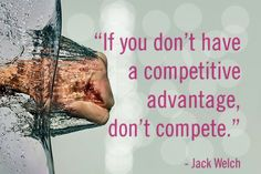 """If you don't have a competitive advantage, don't compete."" Jack Welch"