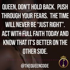 "Queen, don't hold back.  Push through your fears.  The time will never be ""just right"".  Act with full faith today and know that it's better on the other side. (www.TheQueenCode.com)"
