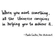 When you want something, all the universe conspires in helping you to achieve it ~ Paulo Coelho in his book Alchemist