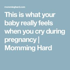This is what your baby really feels when you cry during pregnancy   Momming Hard