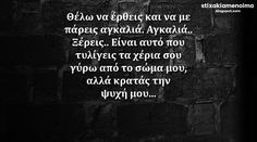 #stixakia #quotes Θέλω να έρθεις και να με πάρεις αγκαλιά. Αγκαλιά.. Ξέρεις.. Είναι αυτό που τυλίγεις τα χέρια σου γύρω από το σώμα μου αλλά κρατάς την ψυχή μου... Favorite Quotes, Best Quotes, Love Quotes, Big Words, Some Words, Unique Quotes, Inspirational Quotes, Confidence Quotes, Interesting Quotes