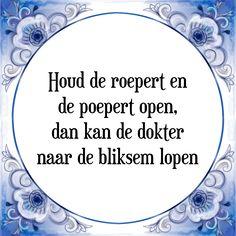 Houd de roepert en de poepert open, dan kan de dokter naar de bliksem lopen - Bekijk of bestel deze Tegel nu op Tegelspreuken.nl