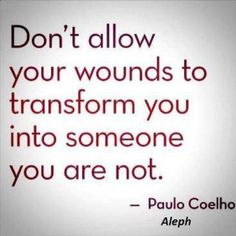 Don't allow your wounds to transform you into someone you're not ~ Paulo Coelho #inspiring #quotes