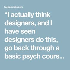 """""""I actually think designers, and I have seen designers do this, go back through a basic psych course and they are amazed by how relevant it is to their jobs."""""""
