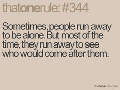 Sometimes, people run away to be alone. But most of the time, they run away to see who would come after them.