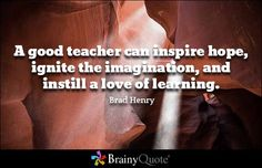 A good teacher can inspire hope, ignite the imagination, and instill a love of learning. Brad Henry Read more at: https://www.brainyquote.com/quotes/quotes/b/bradhenry167806.html?src=t_love