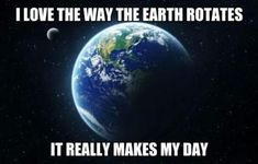I Love The Way The Earth Rotates..