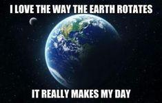 I Love The Way The Earth Rotates..