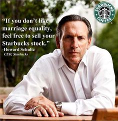 If you don't like marriage equality, feel free to sell your Starbucks stock. - Howard Schultz, CEO Starbucks