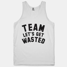 Teamwork makes the dream work! Team Let's Get Wasted #drinking #party shirt