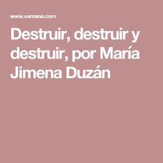Destruir, destruir y destruir, por María Jimena Duzán