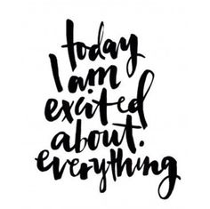 Today I am excited about everything.