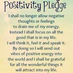 Positivity Pledge I shall no longer allow negative thoughts or feelings to drain me of my energy. Instead I shall focus on all the good that is in my life. I will think it, feel it and speak it. By doing so I will send out vibes of positive energy into the world and I shall be grateful for all the wonderful things it will attract into my life.""