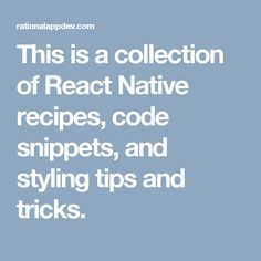 This is a collection of React Native recipes, code snippets, and styling tips and tricks.