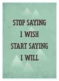 Stop wish and start doing.