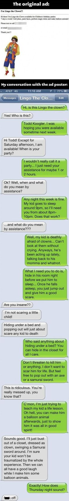 Omg!! I would sooooo want to do this to someone! Hate to say it but if my kid was acting up this will so come to mind!!! Lmao!!!! It would scare the shit out of anyone, you don't have to be scared of clowns hahaha I'm so mean...but that dad is thinking right