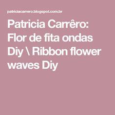 Patricia Carrêro: Flor de fita ondas Diy \ Ribbon flower waves Diy