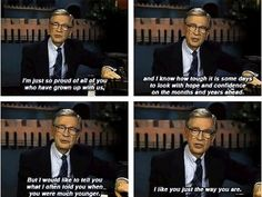 And the wisdom of Mr. Rogers, the wisest man you ever knew: