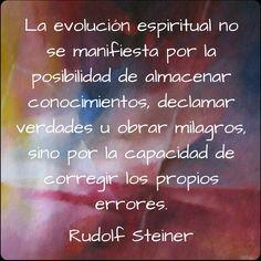 Rudolf Steiner. La evolución espiritual no se manifiesta por la posibilidad de almacenar conocimientos, declamar verdades u obrar milagros, sino por la capacidad de corregir los propios errores.