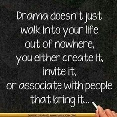 """""""Drama doesn't just walk into your life out of nowhere, you either create it, invite it, or associate with people who bring it."""""""